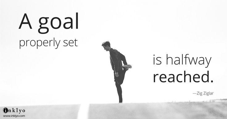 """A goal properly set is halfway reached."" -Zig Ziglar"