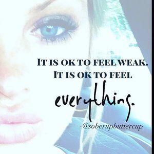 It is ok to feel weak.  It is ok to feel everything.  @soberupbuttercup  Sober quote.