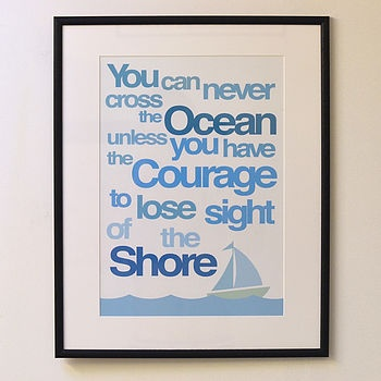 You can never cross the ocean unless you have the courage to lose sight of the shore