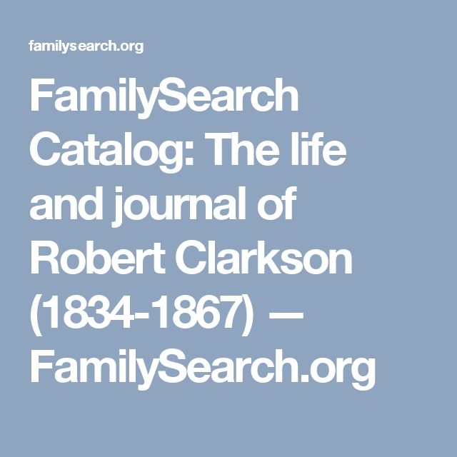 FamilySearch Catalog: The life and journal of Robert Clarkson (1834-1867) — FamilySearch.org