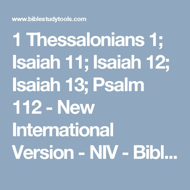1 Thessalonians 1; Isaiah 11; Isaiah 12; Isaiah 13; Psalm 112 - New International Version - NIV - Bible Study Tools