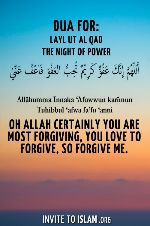 Dua for The Night of Power: Allahumma innaka afuwwun kareemun tuhibbul afwa fa'fu anni Oh Allah certainly you are Most Forgiving, You love to Forgive, so Forgive me.