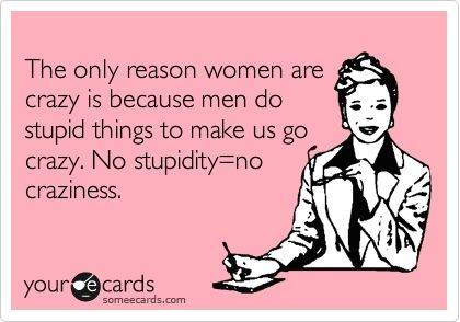 Funny Confession Ecard: The only reason women are crazy is because men do stupid things to make us go crazy. No stupidit...