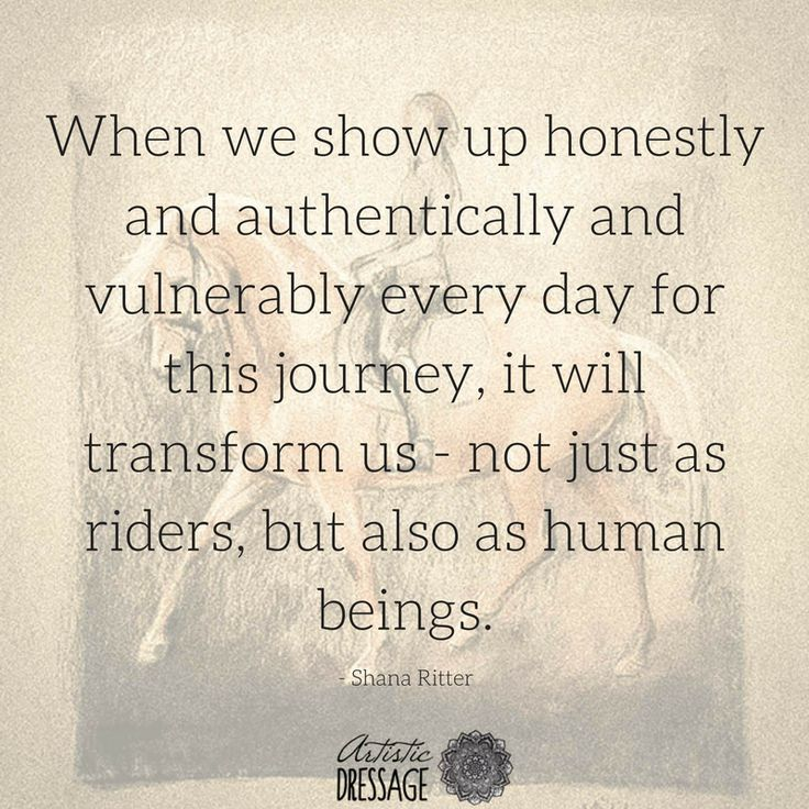 """When we show up honestly and authentically and vulnerably every day for this journey, it will transform us - not just as riders, but also as human beings."" - Shana Ritter artisticdressage.com"