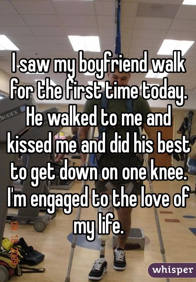 I saw my boyfriend walk for the first time today. He walked to me and kissed me and did his best to get down on one knee. I'm engaged to the love of my life.