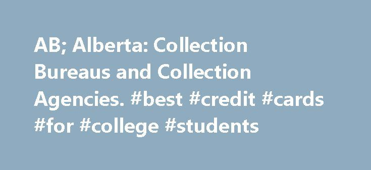 AB; Alberta: Collection Bureaus and Collection Agencies. #best #credit #cards #for #college #students http://credits.remmont.com/ab-alberta-collection-bureaus-and-collection-agencies-best-credit-cards-for-college-students/  #credit bureau of canada # Alberta: Collection Bureaus and Collection Agencies. Get a Free Copy of your Credit Report by using this form . Credit Bureaus: There are two credit bureaus in Canada that report information to credit grantors. They…  Read moreThe post AB…