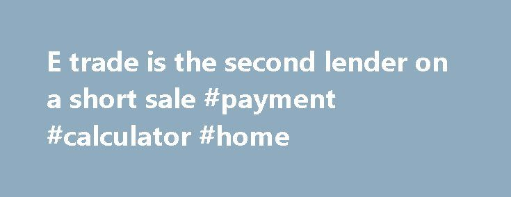 E trade is the second lender on a short sale #payment #calculator #home http://mortgage.remmont.com/e-trade-is-the-second-lender-on-a-short-sale-payment-calculator-home/  #etrade mortgage # E trade is the second lender on a short sale. Anyone have any experience with them agreeing? I am representing the seller and his first is with Citimortgage, He recieved his NOD while I was at the open house this past Sunday so now we're trying to beat the clock and have about 2 months. I just sent the…