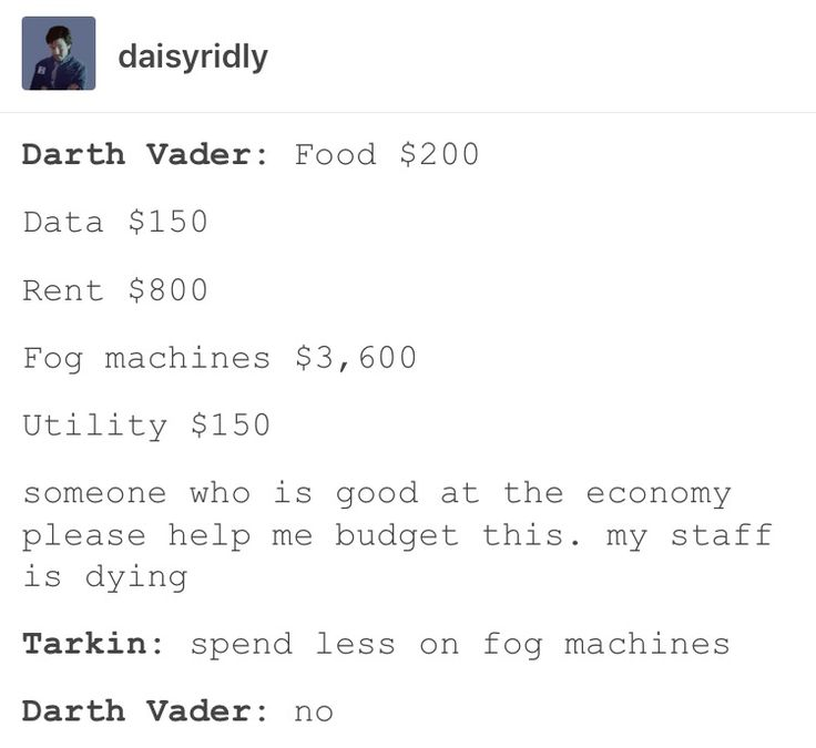 Darth Vader:  Food $200 Data $150 Rent $800 Fog Machine $3,600 Utility $150 Someone who is good at the economy please help me budget this. My staff is dying. Tarkin: Spend less on fog machines. Darth Vader: No.
