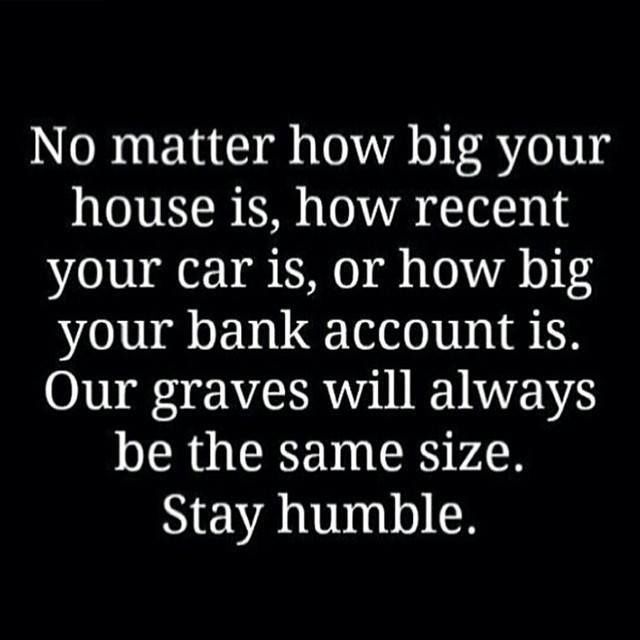 Stay humble and remember we all start and end the same way!