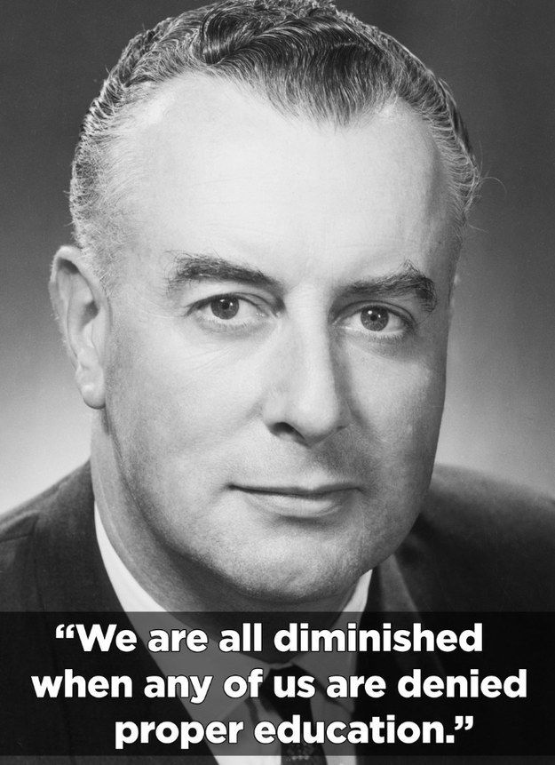 """We are all diminished when any of us are denied proper education."" - Gough Whitlam.  For Whitlam, the differences in opportunity afforded to private & government school students was ""morally unjust and socially wasteful"". He argued that ""no democratic government can accept this disparity"". From January 1, 1974, the Whitlam Government abolished tuition fees for students at universities & technical colleges."