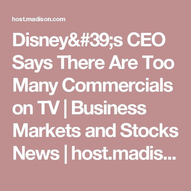 Disney's CEO Says There Are Too Many Commercials on TV | Business Markets and Stocks News | host.madison.com