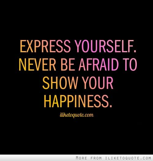 Expressing Quotes: Express Yourself. Never Be Afraid To Show Your Happiness