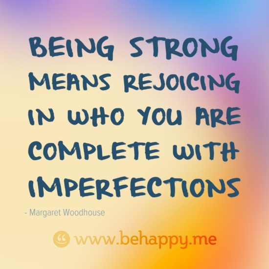 Being strong  means rejoicing  in who you are  complete with  imperfections