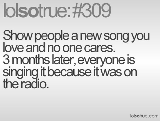 I'm the one who shows my friends the song and then a couple months later they are obsessed with it.