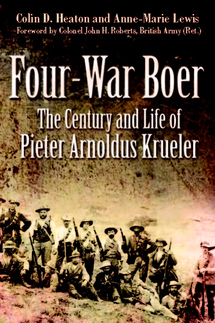 Four-War Boer: The Century and Life of Pieter Arnoldus Krueler by Colin D. Heaton and Anne-Marie Lewis