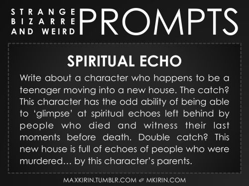 ✐ Daily Weird Prompt ✐Spiritual EchoWrite about a character who happens to be a teenager moving into a new house. The catch? This character has the odd ability of being able to 'glimpse' at spiritual echoes left behind by people who died and witness their last moments before death. Double catch? This new house is full of echoes of people who were murdered… by this character's parents. Want more writer inspiration, advice, and prompts? Follow my blog: maxkirin.tumblr.com!