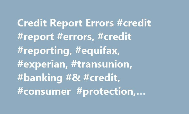 Credit Report Errors #credit #report #errors, #credit #reporting, #equifax, #experian, #transunion, #banking #& #credit, #consumer #protection, #money http://coupons.nef2.com/credit-report-errors-credit-report-errors-credit-reporting-equifax-experian-transunion-banking-credit-consumer-protection-money/  # Please Refresh Your Browser Window Consumer Financial Protection Bureau takes aim at false data When a company supplies the wrong information about you to a credit-reporting company, it can…