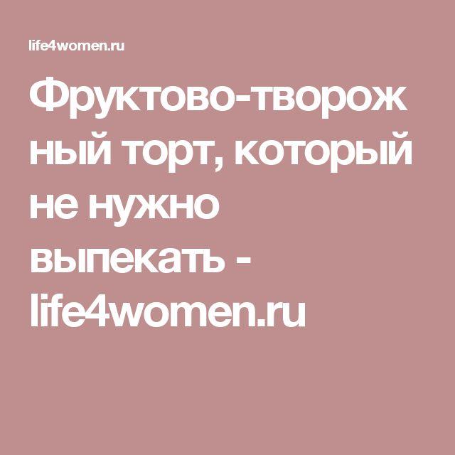 Фруктово-творожный торт, который не нужно выпекать - life4women.ru