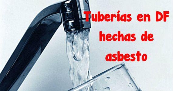 Tuberías de agua en DF hechas de mineral cancerígeno