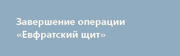 Завершение операции «Евфратский щит» http://rusdozor.ru/2017/03/29/zavershenie-operacii-evfratskij-shhit/  Совет Национальной Безопасности Турции анонсировал https://www.rt.com/ завершение операции «Евфратский щит» в связи «с ее успешным завершением». Операция началась 24 августа 2016 года и к моменту ее начала, ситуация в северной Сирии была следующей: http://www.edmaps.com/ — увеличить Турция на начало операции ...