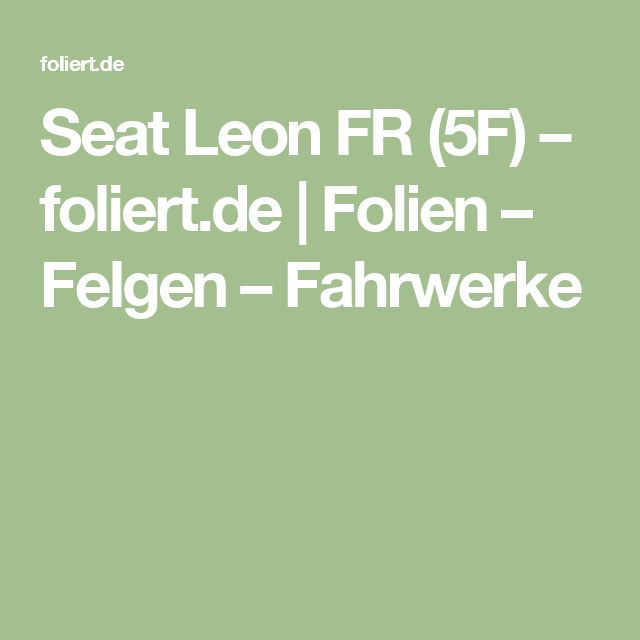 Seat Leon FR (5F) – foliert.de | Folien – Felgen – Fahrwerke