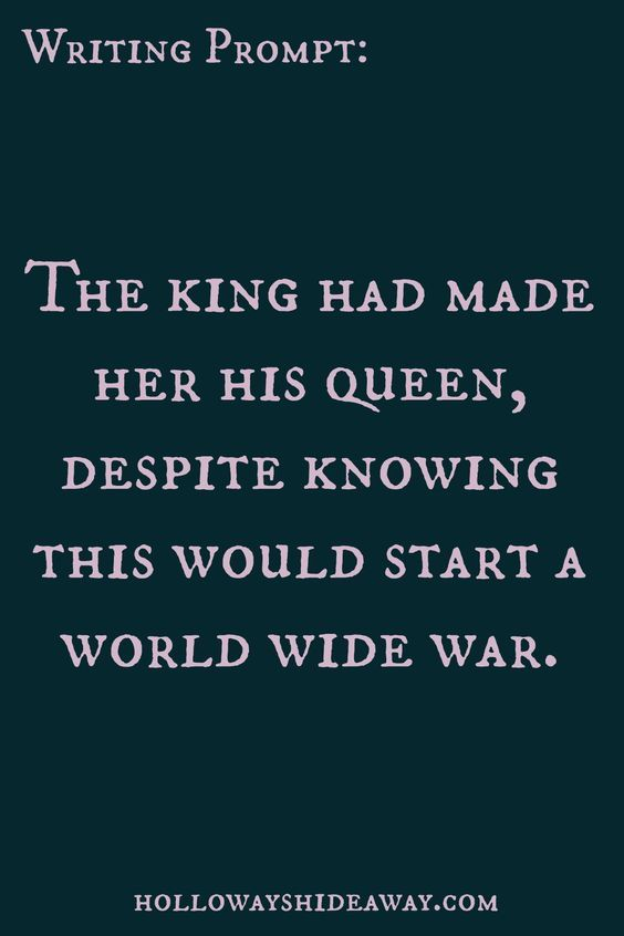 Or the Queen married the king because she wanted to and it basically started a civil war...