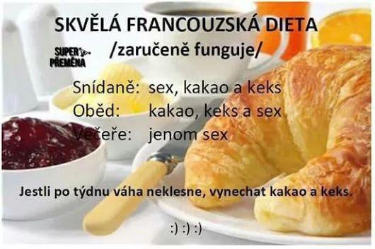 Skvelá francúzska diéta (zaručene funguje) Raňajky: sex, kakao a keks Obed: kakao, keks a sex Večera: len sex Ak po týždni hmotnosť neklesne, vynechať kakao a keks. :)))
