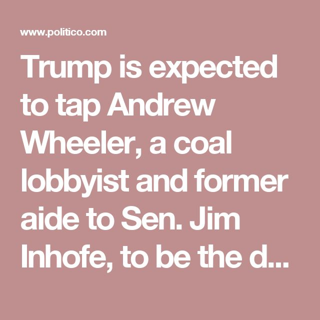 Trump is expected to tap Andrew Wheeler, a coal lobbyist and former aide to Sen. Jim Inhofe, to be the deputy administrator of the EPA