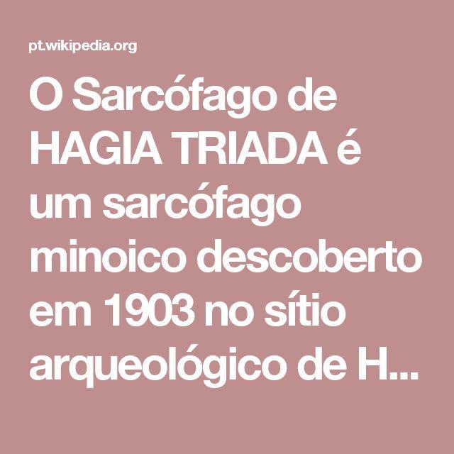 O Sarcófago de HAGIA TRIADA é um sarcófago minoico descoberto em 1903 no sítio arqueológico de HAGIA TRIADA, em Creta. Datado do século XIV AC, período da presença micênica em Creta, foi descoberto em uma câmara mortuária, ou melhor, em um pequeno prédio que serviu como um túmulo. Materiais exclusivos, iconografia, elementos narrativos, técnicas e estilo utilizado presentes no sarcófago de HAGIA TRIADA fornecem evidências valiosas sobre as cerimônias religiosas e ritos minóicos.