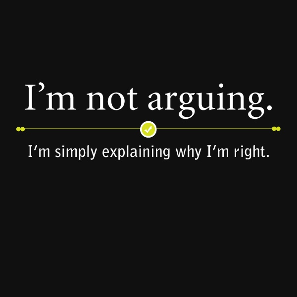 """I'm not arguing. I'm simply explaining why I'm right."" --- I've learned"