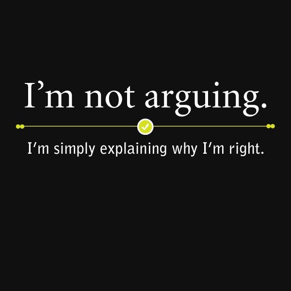 """I'm not arguing. I'm simply explaining why I'm right."" --- I've learned"