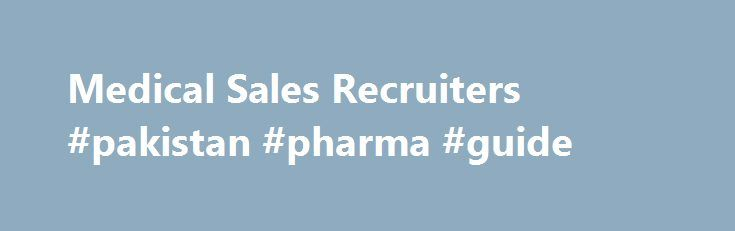 Medical Sales Recruiters #pakistan #pharma #guide http://pharmacy.nef2.com/medical-sales-recruiters-pakistan-pharma-guide/  #pharma sales recruiters # Edge Recruiting Solutions – specializes in recruiting sales professionals for the Pharmaceutical & Medical industries. Tom Ruff Company – specializes in the placement of pharmaceutical sales and medical sales management professionals into over 100 of the nation s leading health care companies EliteMed Recruiting – Specialized in Orthopaedics…