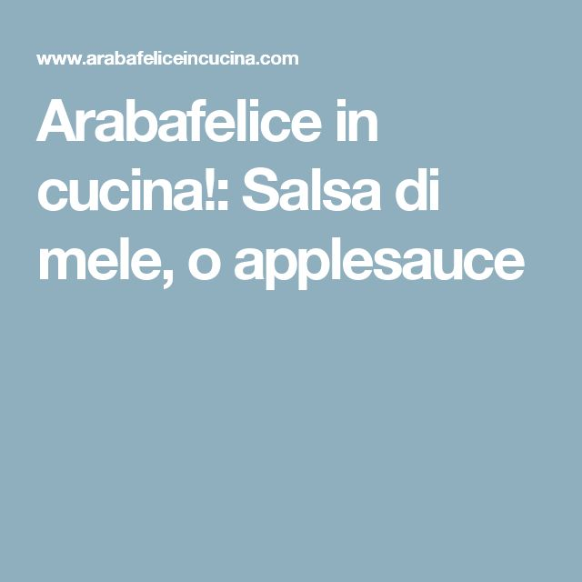 Arabafelice in cucina!: Salsa di mele, o applesauce