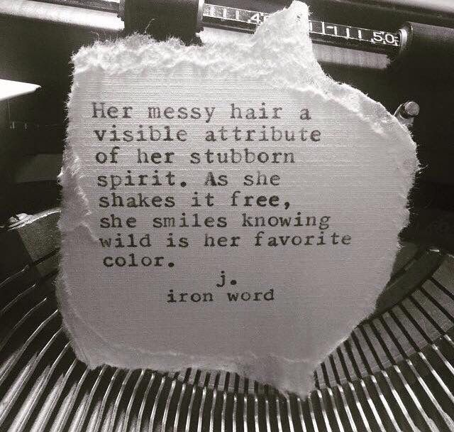 """Her messy hair a visible attribute of her stubborn spirit.  As she shakes it free, she smiles knowing wild is her favourite colour."" - J. Iron Word."