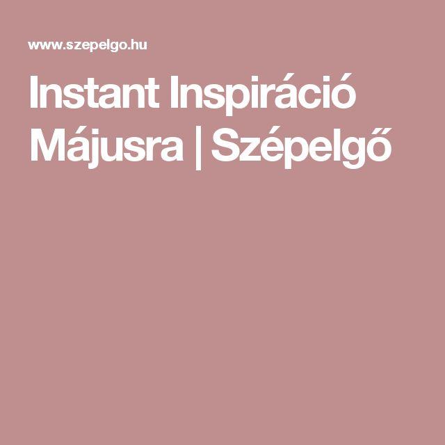 Instant Inspiráció Májusra | Szépelgő