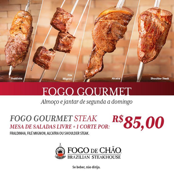 Quer provar o melhor churrasco a sua medida? Fogo Gourmet Steak por R$85,00.  Com essa pedida no Fogo de Chão, você poderá degustar livremente da variedade de pratos disponíveis em nossa mesa de saladas com mais de 40 itens, com adição de um corte de carne vermelha selecionado: Filé Mignon, Fraldinha, Alcatra ou Shoulder Steak. Venha e conheça também o Fogo Gourmet Fit, Fogo Gourmet Chicken e Fogo Gourmet Fish.