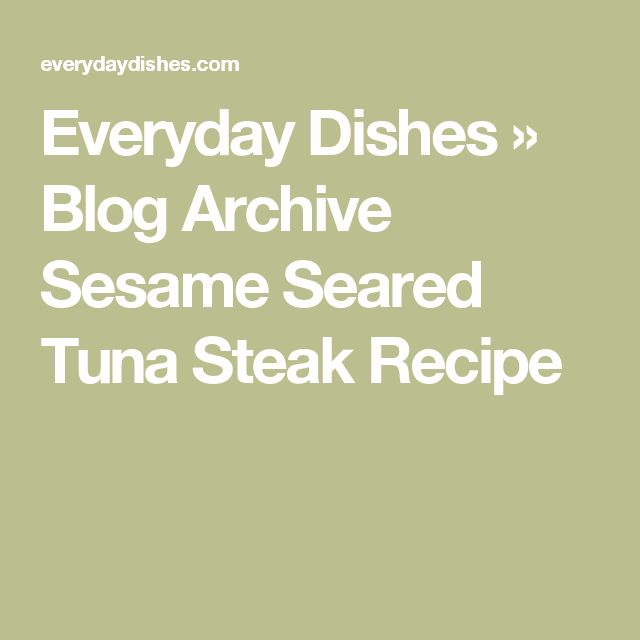 Everyday Dishes » Blog Archive Sesame Seared Tuna Steak Recipe