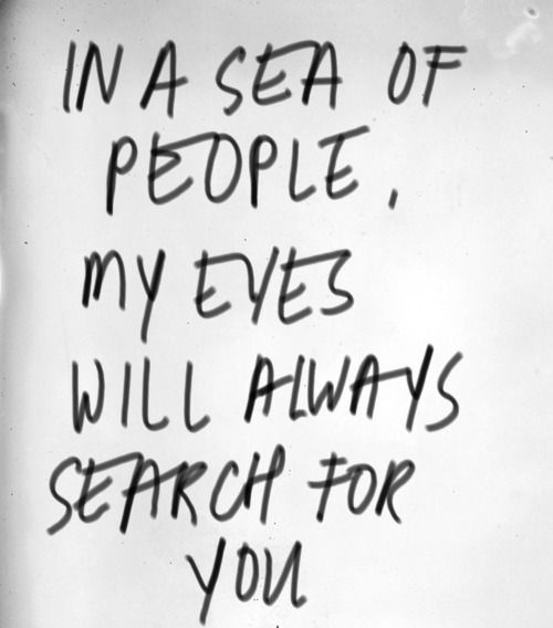 In a sea of people, my eyes will always search for you. Truth.