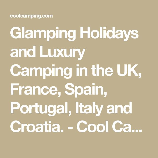 Glamping Holidays and Luxury Camping in the UK, France, Spain, Portugal, Italy and Croatia. - Cool Camping