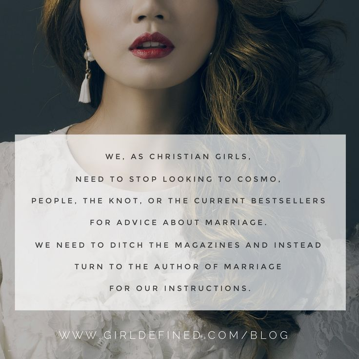 """We, as Christian girls, need to stop looking to Cosmo, People, The Knot, or the current bestsellers for advice about marriage. We need to ditch the magazines and instead turn to the Author of marriage for our instructions."" -GirlDefined.com"