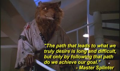"""The path that leads to what we truly desire is long and difficult, but only by following that path do we achieve our goal."" - Master Splinter quote"