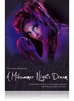 The Shorter Shakespeare series that we offer are a great way to get people into shakespeare. Shortened, illustrated, original language script with modern links. A midsummer Night's Dream!