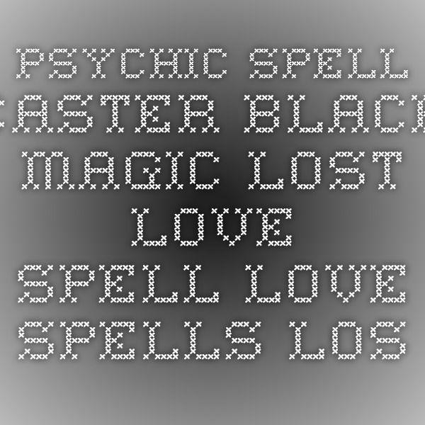 psychic spell caster black magic lost love spell love spells lost love spells witchcraft spells love spell black magic spells voodoo spells