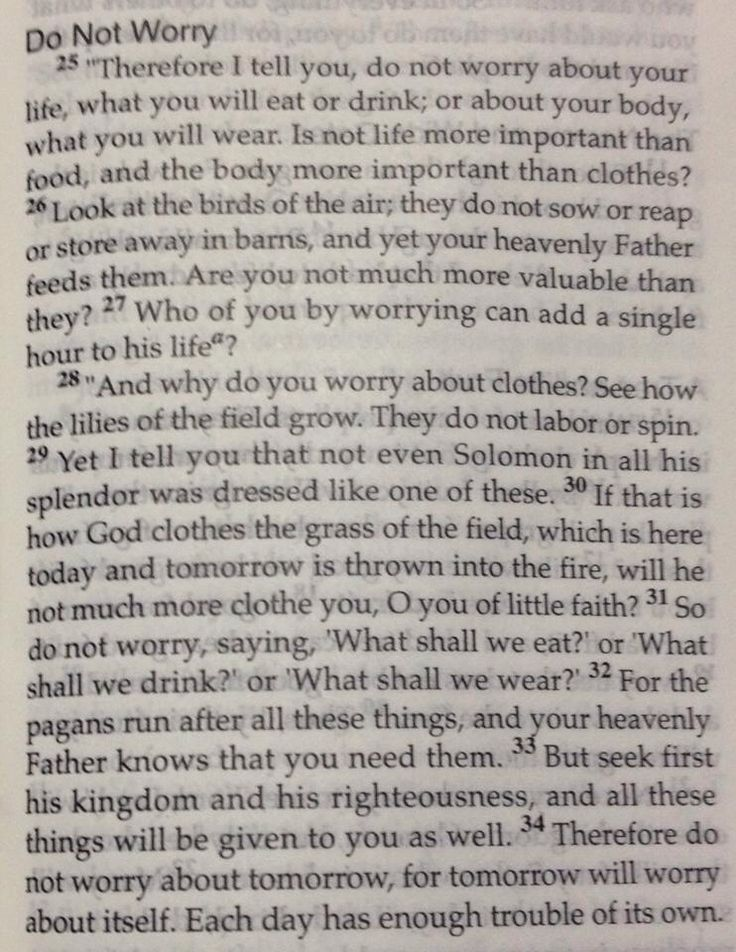 Something i need to remember is that if i make the kingdom of God my primary concern he will give me my day to day needs. So in other words don't worry because Heavenly Father will provide it! Matthew 6:25-34