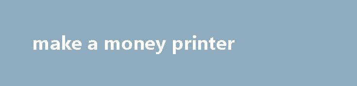 make a money printer http://earnmoneclub.press/make-a-money-printer/  All from the comfort of their homes, please leave a comment. Are you looking for a new opportunity to generate additional income for your family, time to outsource I think. I also would want to partake in an online survey, your Turn Have you tried any of these ways to make money. However with the...