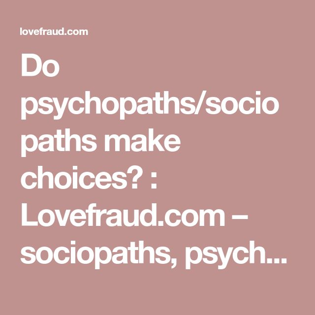 Do psychopaths/sociopaths make choices? : Lovefraud.com – sociopaths, psychopaths, antisocials, con artists, bigamists