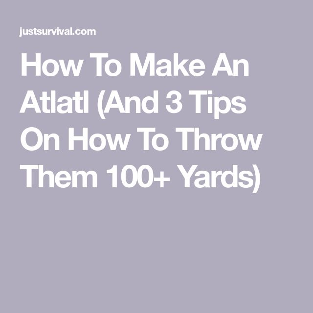 How To Make An Atlatl (And 3 Tips On How To Throw Them 100+ Yards)