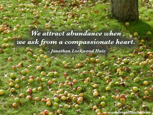 We attract abundance when we ask from a compassionate heart.  - Jonathan Lockwood Huie