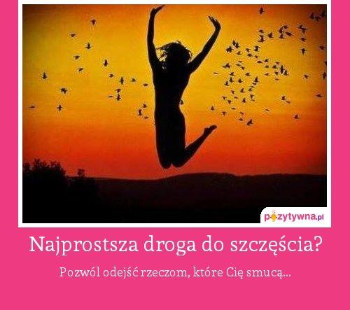 Najprostsza droga do szczęścia? : Pozwól odejść rzeczom, które Cię smucą...  Dzień dobry :)  ...ale się nakręciłam...  http://zwyczajnamama.blogspot.com/2013/09/pozytywnie-nakrecona.html