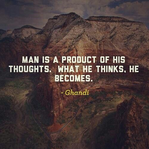 A man is but the product of his thoughts what he thinks, he becomes. ~ Mahatma Gandhi